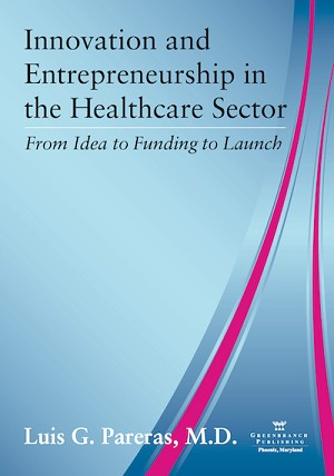 <c> Innovation and Entrepreneurship in the Healthcare Sector:<br>From Idea to Funding to Launch</c> By Luis Pareas MD