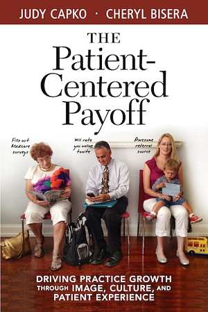 <c> The Patient-Centered Payoff:<br>Driving Practice Growth Through Image, Culture<br>and Patient Experience</c> By Cheryl Bisera and Judy Capko