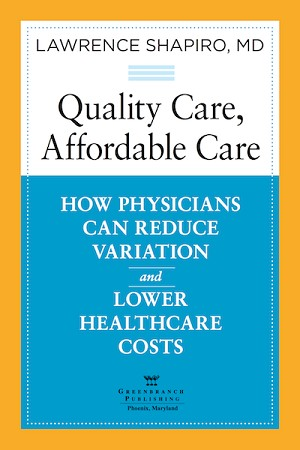 <c> Quality Care, Affordable Care:<br>How Physicians Can Reduce Variation<br>and Lower Healthcare Costs</c> By Lawrence Shapiro MD